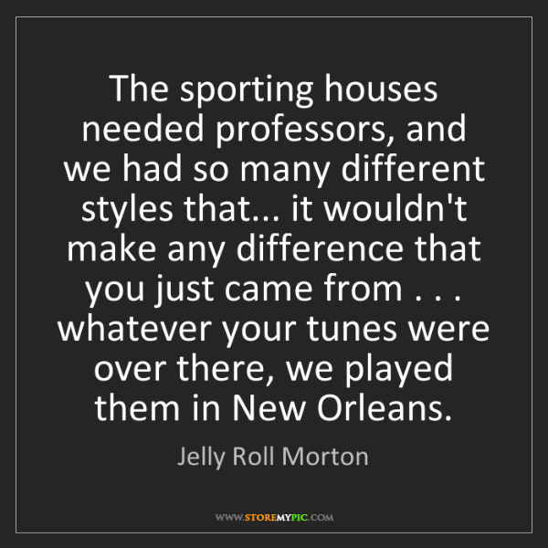 Jelly Roll Morton: The sporting houses needed professors, and we had so...