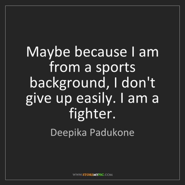 Deepika Padukone: Maybe because I am from a sports background, I don't...