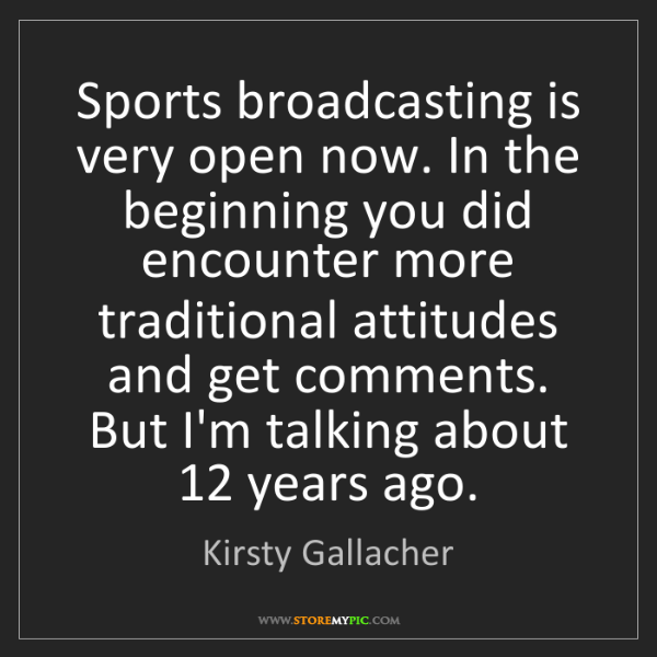 Kirsty Gallacher: Sports broadcasting is very open now. In the beginning...