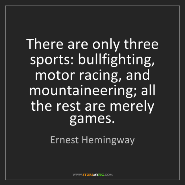 Ernest Hemingway: There are only three sports: bullfighting, motor racing,...