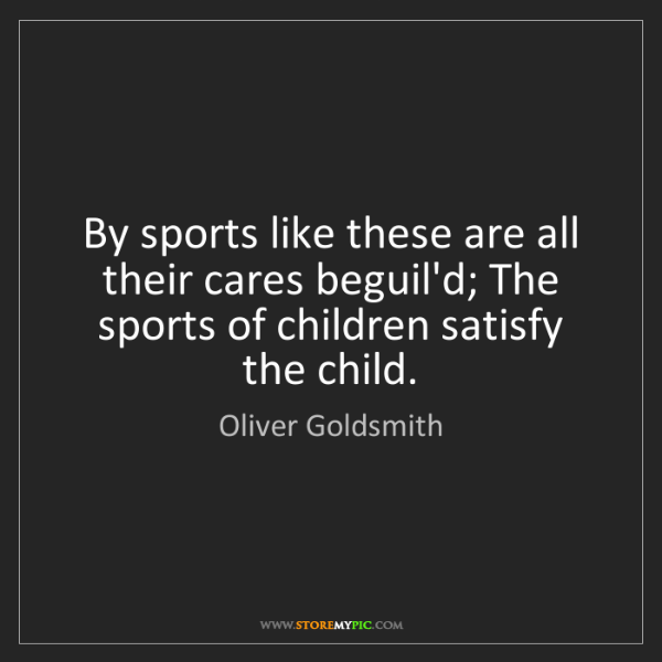 Oliver Goldsmith: By sports like these are all their cares beguil'd; The...