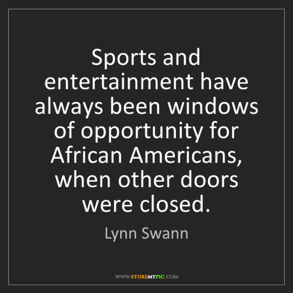 Lynn Swann: Sports and entertainment have always been windows of...