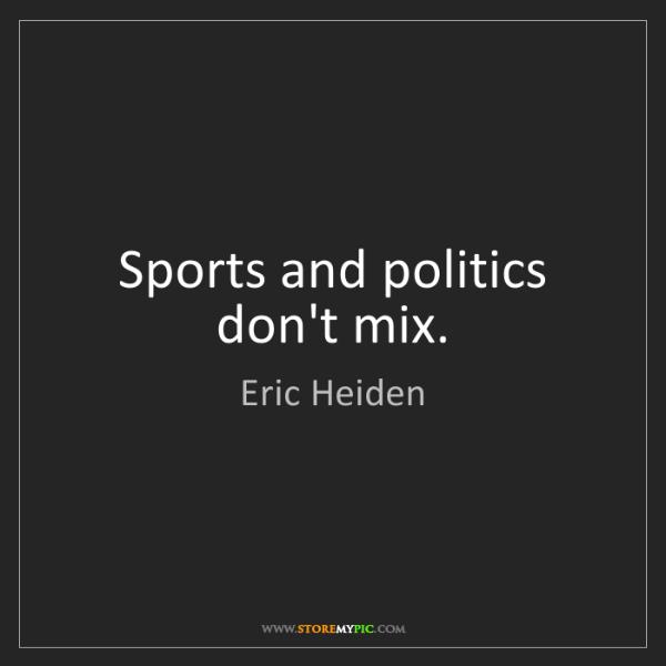 Eric Heiden: Sports and politics don't mix.