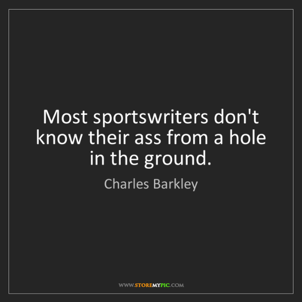 Charles Barkley: Most sportswriters don't know their ass from a hole in...