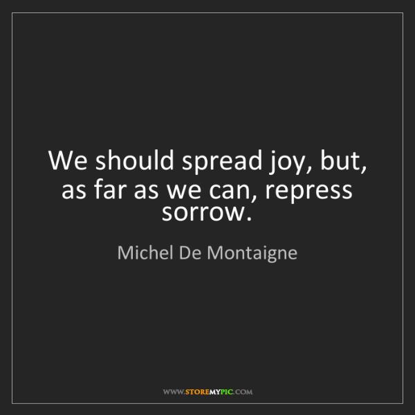 Michel De Montaigne: We should spread joy, but, as far as we can, repress...