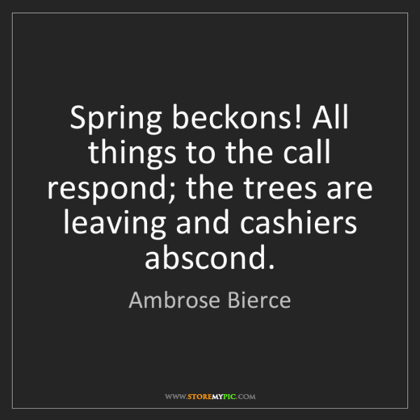 Ambrose Bierce: Spring beckons! All things to the call respond; the trees...