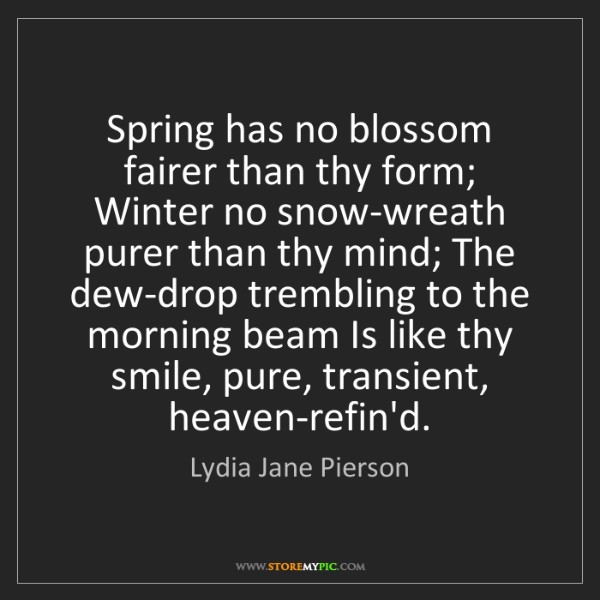 Lydia Jane Pierson: Spring has no blossom fairer than thy form; Winter no...