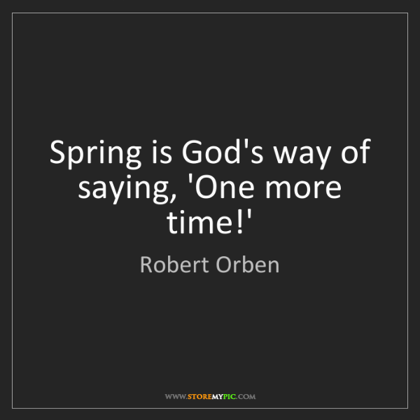 Robert Orben: Spring is God's way of saying, 'One more time!'