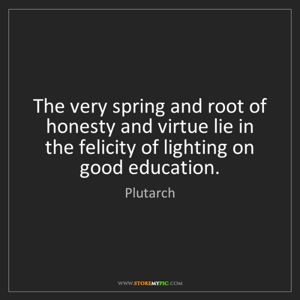 Plutarch: The very spring and root of honesty and virtue lie in...