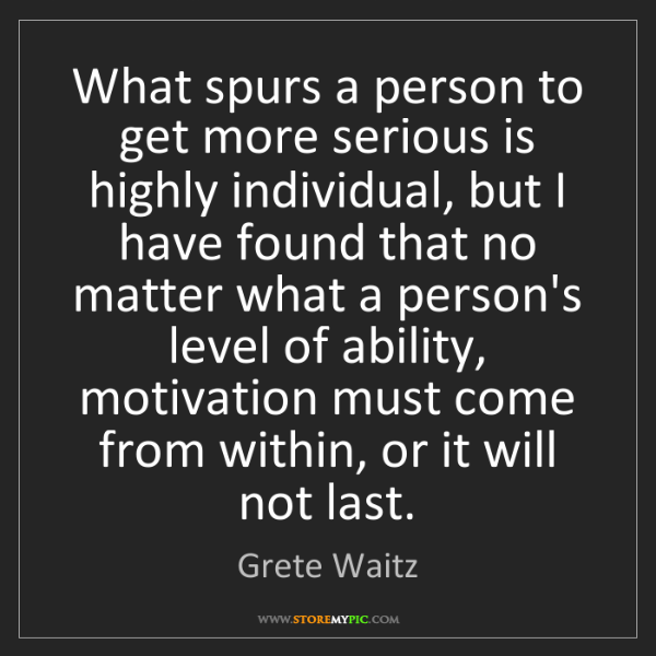 Grete Waitz: What spurs a person to get more serious is highly individual,...