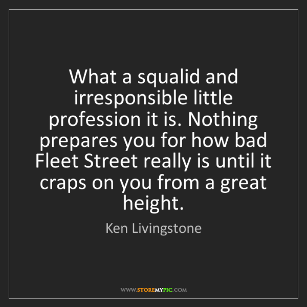Ken Livingstone: What a squalid and irresponsible little profession it...