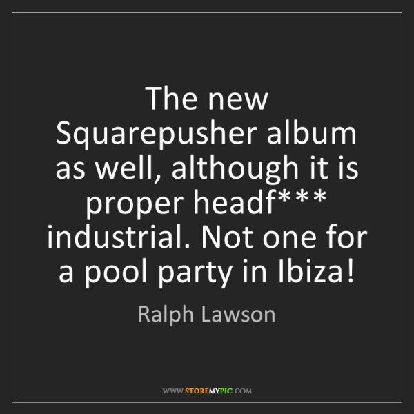 Ralph Lawson: The new Squarepusher album as well, although it is proper...