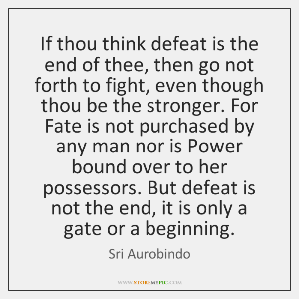 If thou think defeat is the end of thee, then go not ...