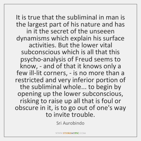 It is true that the subliminal in man is the largest part ...