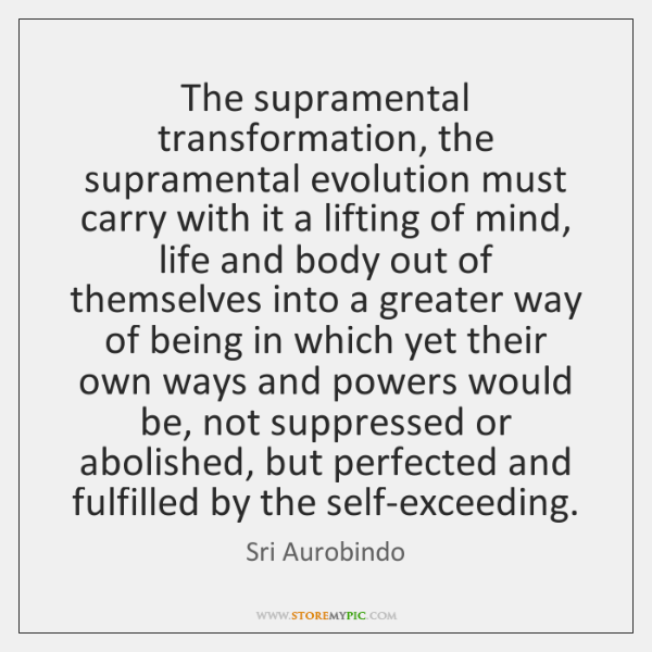 The supramental transformation, the supramental evolution must carry with it a lifting ...
