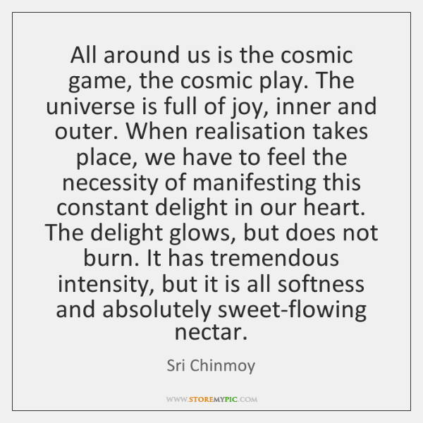 All around us is the cosmic game, the cosmic play. The universe ...