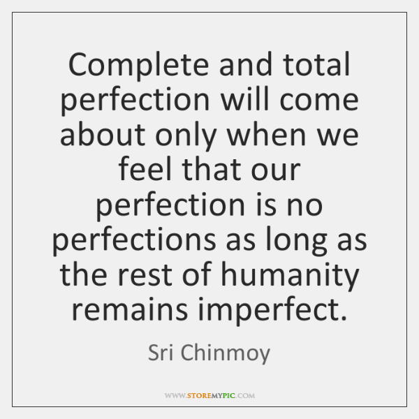 Complete and total perfection will come about only when we feel that ...