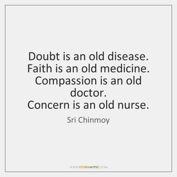 Doubt is an old disease.  Faith is an old medicine.  Compassion is ...