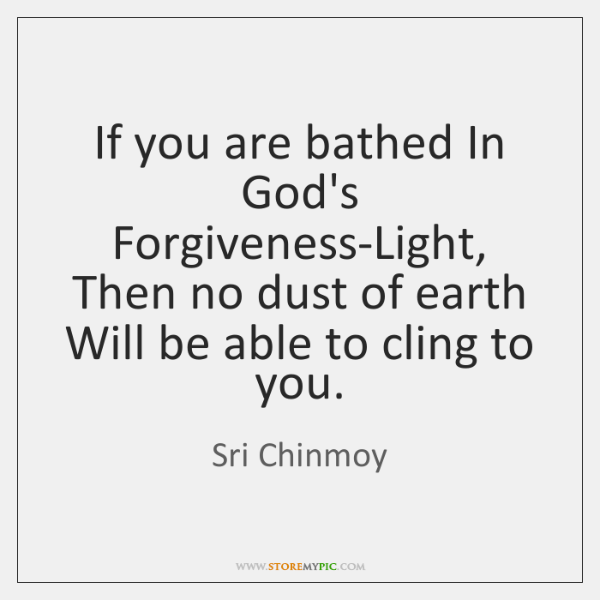 If you are bathed In God's Forgiveness-Light, Then no dust of earth ...