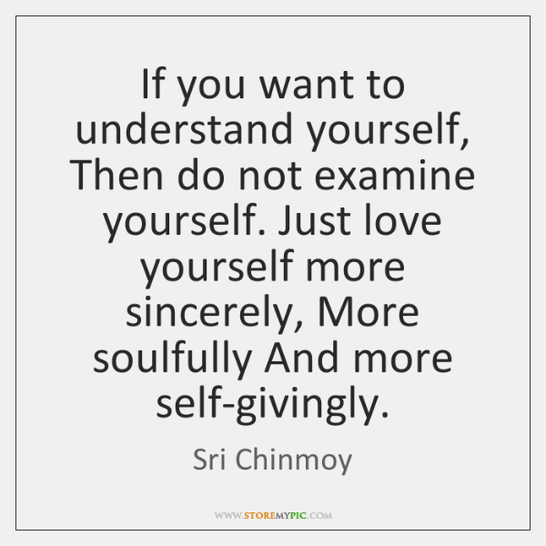 If you want to understand yourself, Then do not examine yourself. Just ...