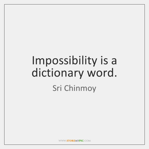 Impossibility is a dictionary word.