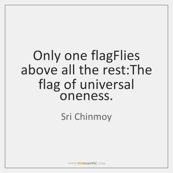 Only one flagFlies above all the rest:The flag of universal oneness.