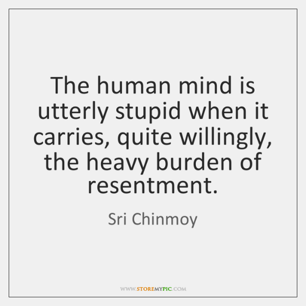 The human mind is utterly stupid when it carries, quite willingly, the ...
