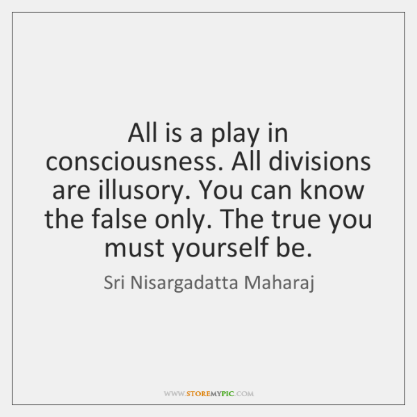 All is a play in consciousness. All divisions are illusory. You can ...