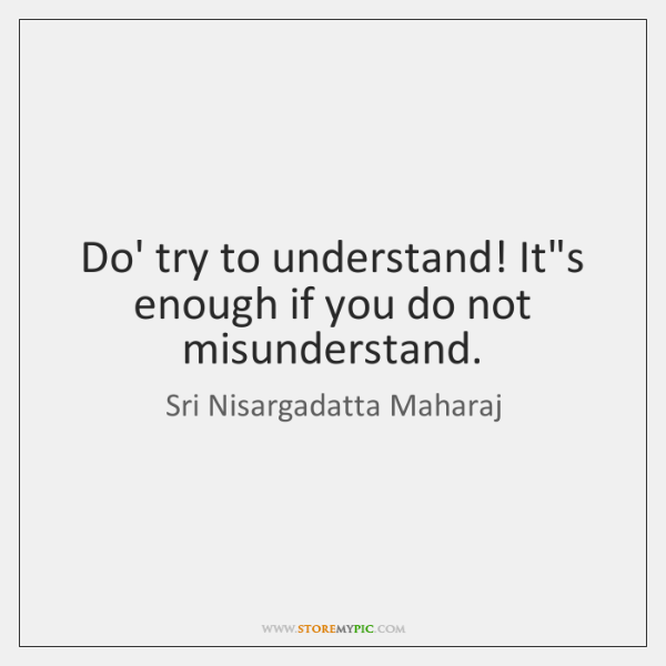 Do' try to understand! It's enough if you do not misunderstand.