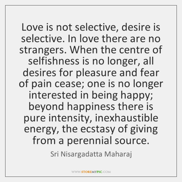 Love is not selective, desire is selective. In love there are no ...