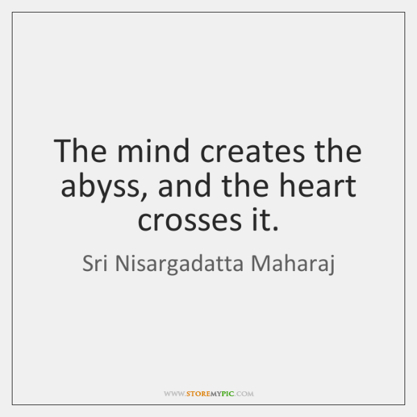 The mind creates the abyss, and the heart crosses it.