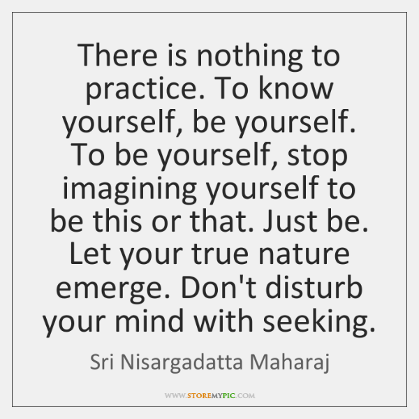 There is nothing to practice. To know yourself, be yourself. To be ...
