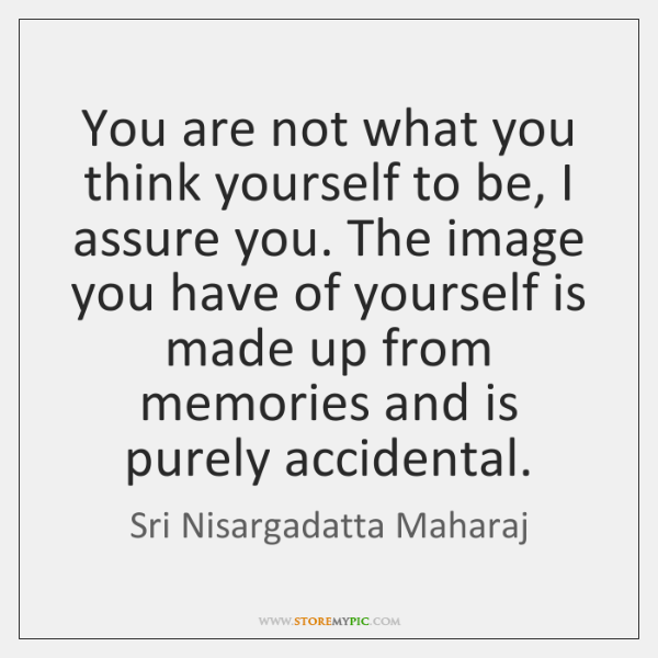 You are not what you think yourself to be, I assure you. ...