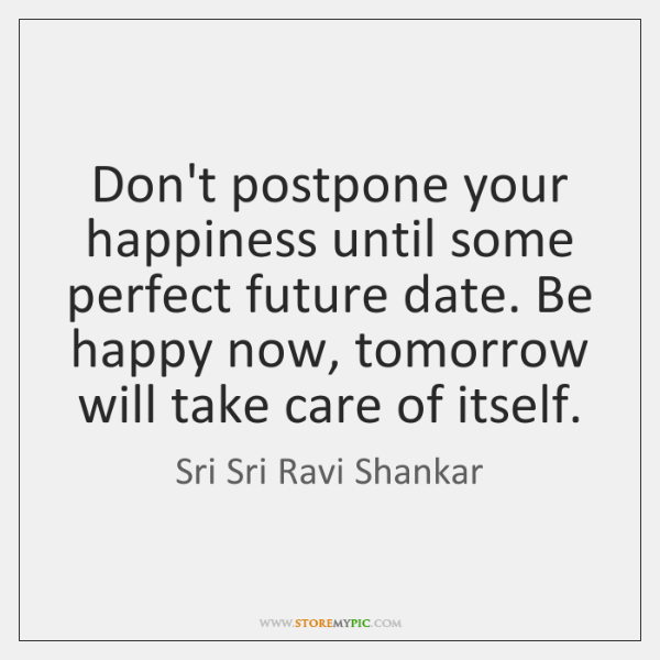 Don't postpone your happiness until some perfect future date. Be happy now, ...
