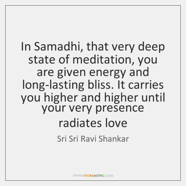 In Samadhi, that very deep state of meditation, you are given energy ...