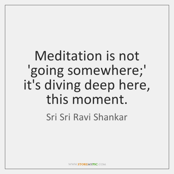 Meditation is not 'going somewhere;' it's diving deep here, this moment.