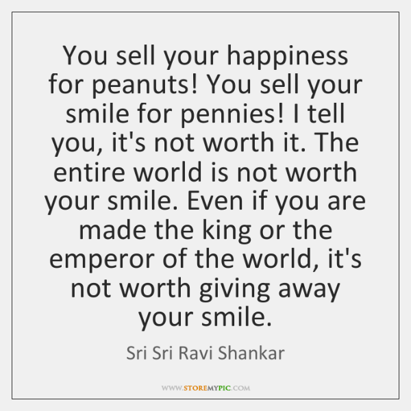 You sell your happiness for peanuts! You sell your smile for pennies! ...