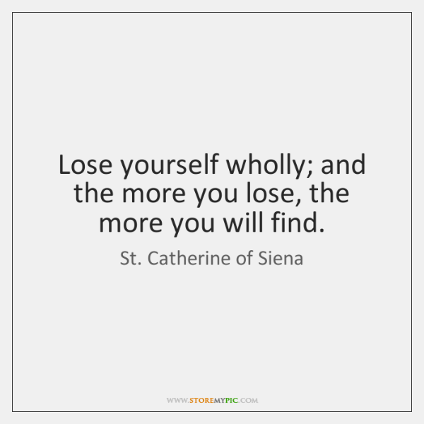 Lose yourself wholly; and the more you lose, the more you will ...