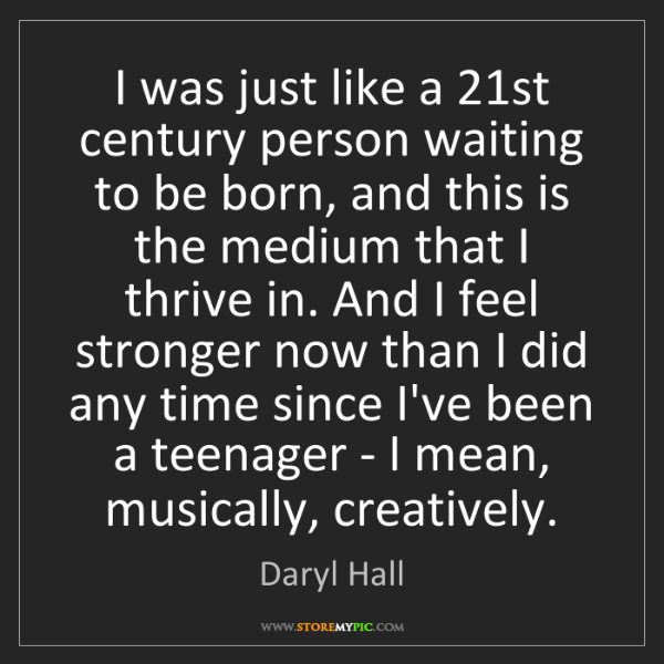 Daryl Hall: I was just like a 21st century person waiting to be born,...