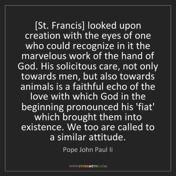 Pope John Paul Ii: [St. Francis] looked upon creation with the eyes of one...