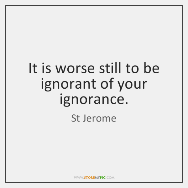 It is worse still to be ignorant of your ignorance.