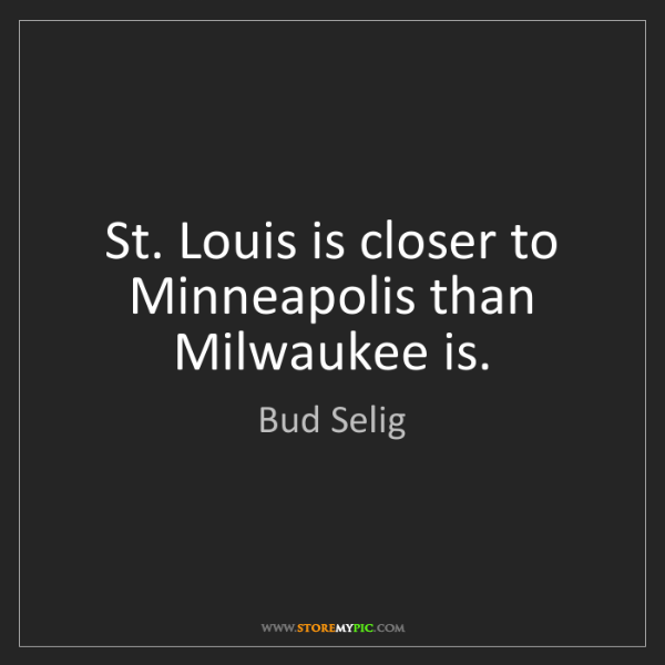 Bud Selig: St. Louis is closer to Minneapolis than Milwaukee is.