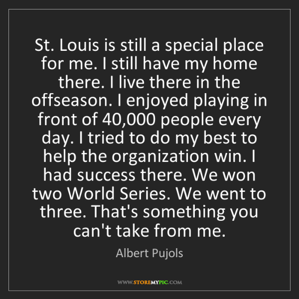Albert Pujols: St. Louis is still a special place for me. I still have...