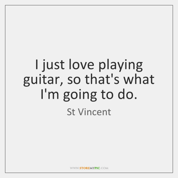 I just love playing guitar, so that's what I'm going to do.
