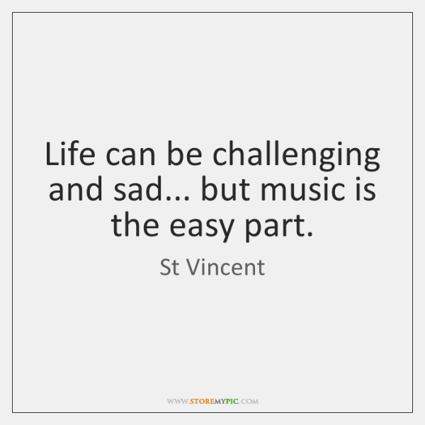 Life can be challenging and sad... but music is the easy part.
