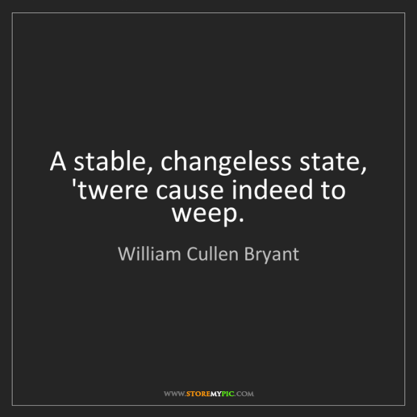 William Cullen Bryant: A stable, changeless state, 'twere cause indeed to weep.