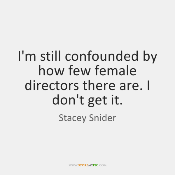 I'm still confounded by how few female directors there are. I don't ...