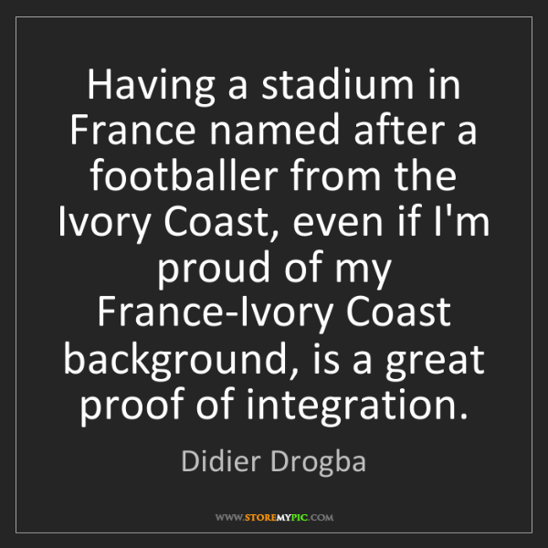 Didier Drogba: Having a stadium in France named after a footballer from...