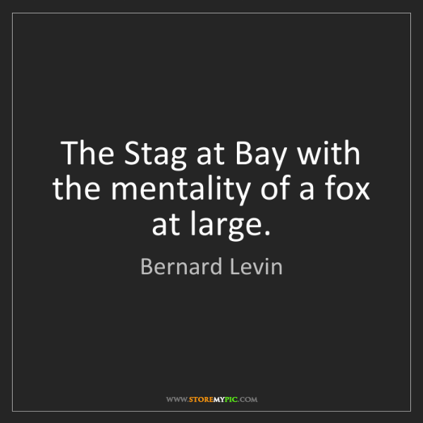 Bernard Levin: The Stag at Bay with the mentality of a fox at large.