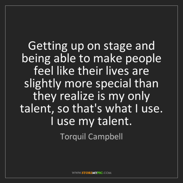 Torquil Campbell: Getting up on stage and being able to make people feel...